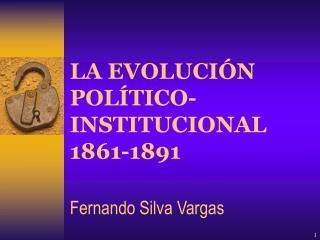 LA EVOLUCIÓN POLÍTICO-INSTITUCIONAL 1861-1891 Fernando Silva Vargas