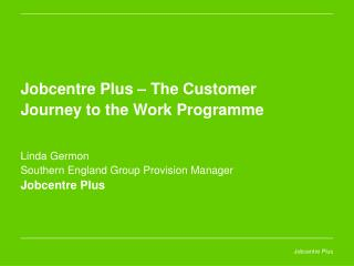 Jobcentre Plus   The Customer Journey to the Work Programme   Linda Germon  Southern England Group Provision Manager Job