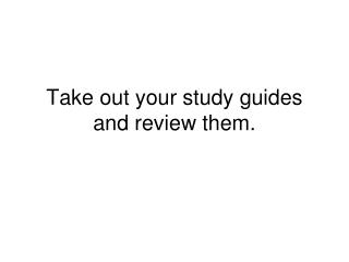 Take out your study guides and review them.