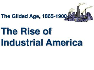 The Gilded Age, 1865-1900 The Rise of Industrial America