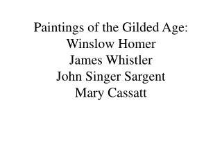 Paintings of the Gilded Age: Winslow Homer James Whistler John Singer Sargent Mary Cassatt