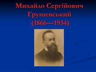 Михайло Сергійович Грушевський  ( 1866—1934)
