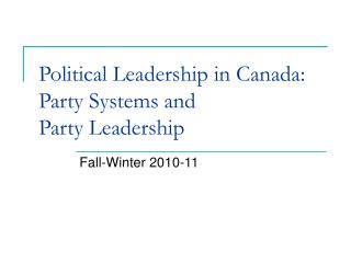 Political Leadership in Canada: Party Systems and  Party Leadership