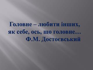 Головне –  любити інших , як себе, ось,  що  головне…            Ф.М. Достоєвський