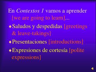En Contextos 1 vamos a aprender [we are going to learn]... Saludos y despedidas [greetings  leave-takings] Presentacione