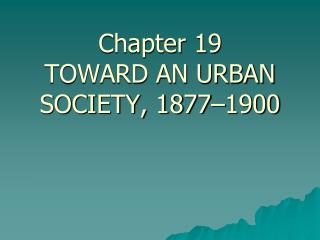 Chapter 19 TOWARD AN URBAN SOCIETY, 1877–1900