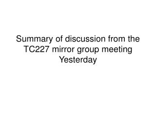 Summary of discussion from the TC227 mirror group meeting Yesterday