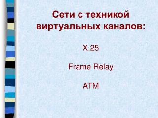 Сети с техникой виртуальных каналов: X.25 Frame Relay ATM