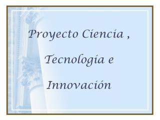Proyecto Ciencia ,  Tecnología e  Innovación