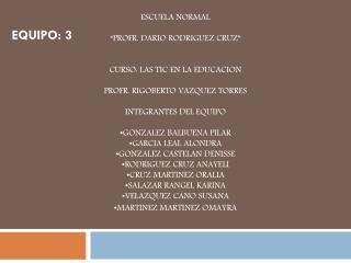 """ESCUELA NORMAL """"PROFR. DARIO RODRIGUEZ CRUZ"""" CURSO: LAS TIC EN LA EDUCACION"""