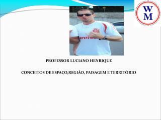 PROFESSOR LUCIANO HENRIQUE CONCEITOS DE ESPAÇO,REGIÃO, PAISAGEM E TERRITÓRIO