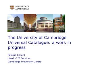 The University of Cambridge Universal Catalogue: a work in progress Patricia Killiard