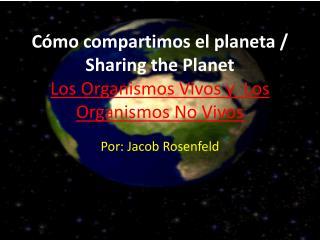 Cómo compartimos el planeta /  Sharing the Planet Los  Organismos Vivos y Los Organismos No Vivos