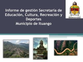 Informe de gestión Secretaría de Educación, Cultura, Recreación y Deportes  Municipio de Ituango