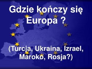 Gdzie ko ń czy si ę  Europa ?