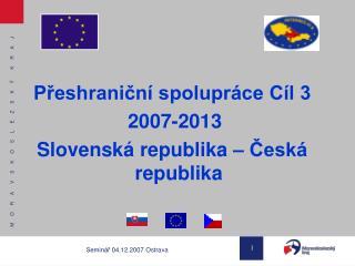 Přeshraniční spolupráce Cíl 3  2007-2013 Slovenská republika – Česká republika