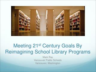 Meeting 21 st  Century Goals By Reimagining School Library Programs