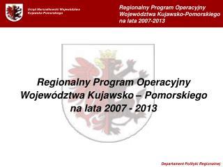 Regionalny Program Operacyjny Województwa Kujawsko – Pomorskiego  na lata 2007 - 2013