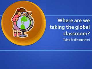 Where are we taking the global classroom?