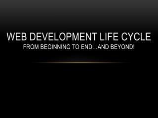 Web Development Life Cycle from Beginning to End�and BEYOND!