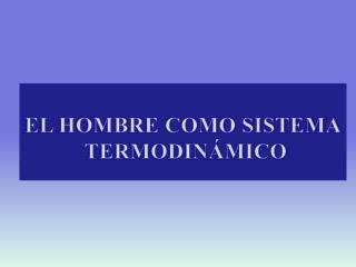 EL HOMBRE COMO SISTEMA  TERMODINÁMICO