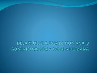 DESARROLLO A ESCALA HUMANA O ADMINISTRACIÓN A ESCALA HUMANA