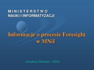 M I N I S T E R S T W O NAUKI I INFORMATYZACJI Informacje o procesie Foresight w MNiI