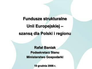 Fundusze strukturalne  Unii Europejskiej – szansą dla Polski i regionu Rafał Baniak