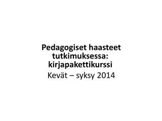 Pedagogiset haasteet tutkimuksessa: kirjapakettikurssi   Kevät – syksy  2014