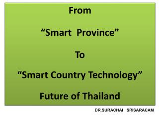 "From ""Smart  Province"" To ""Smart Country Technology"" Future of Thailand"