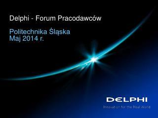 Delphi  - Forum Pracodawc�w Politechnika ?l?ska  Maj 2014 r.