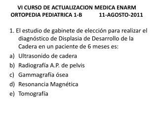 VI CURSO DE ACTUALIZACION MEDICA ENARM ORTOPEDIA PEDIATRICA  1-B            11-AGOSTO-2011
