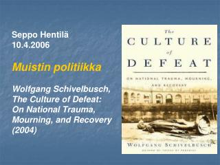 Seppo Hentil  10.4.2006   Muistin politiikka   Wolfgang Schivelbusch,  The Culture of Defeat:  On National Trauma,  Mour