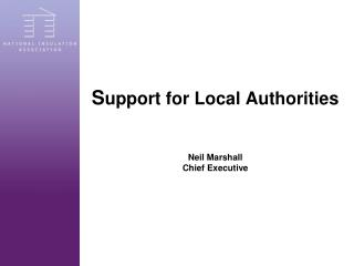 S upport for Local Authorities Neil Marshall Chief Executive