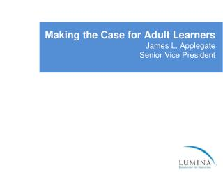 Making the Case for Adult Learners  James L. Applegate Senior Vice President