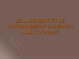 LE JUGEMENT ET LE RAISONNEMENT CLINIQUES AIDE SOIGNANT