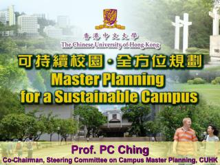 Prof. PC Ching Co-Chairman, Steering Committee on Campus Master Planning, CUHK