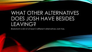 What other Alternatives does Josh have besides Leaving?