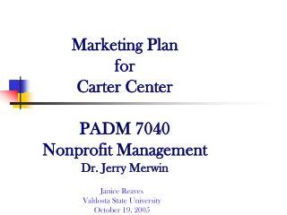 Marketing Plan for  Carter Center PADM 7040 Nonprofit Management Dr. Jerry Merwin