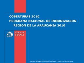 COBERTURAS 2010 PROGRAMA NACIONAL DE INMUNIZACION REGION DE LA ARAUCANIA 2010