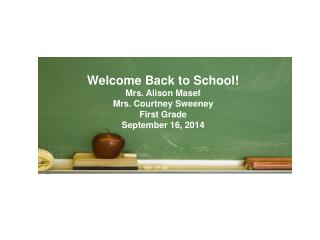 Welcome Back to School! Mrs. Alison Masef Mrs. Courtney Sweeney First Grade September 16, 2014