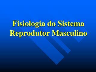 Fisiologia do Sistema Reprodutor Masculino