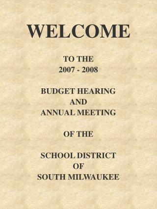 WELCOME TO THE  2007 - 2008 BUDGET HEARING AND ANNUAL MEETING OF THE SCHOOL DISTRICT  OF