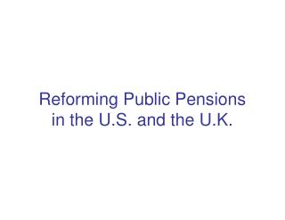 Reforming Public Pensions  in the U.S. and the U.K.