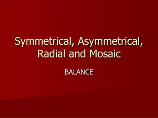 Symmetrical, Asymmetrical, Radial and Mosaic