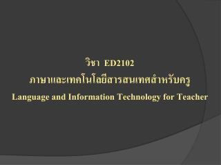วิชา   ED2102 ภาษาและ เทคโนโลยีสารสนเทศสำหรับ ครู Language and Information Technology for Teacher