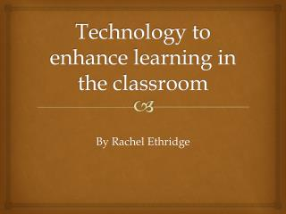 Technology to enhance learning in the classroom