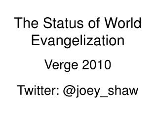 The Status of World Evangelization Verge 2010 Twitter: @joey_shaw