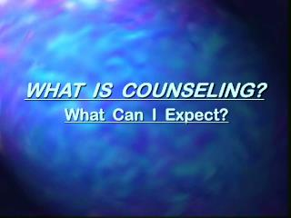 WHAT  IS  COUNSELING? What  Can  I  Expect?