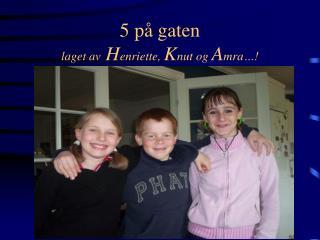 5 p  gaten laget av Henriette, Knut og Amra